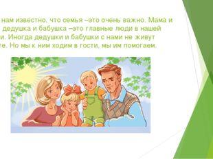 Всем нам известно, что семья –это очень важно. Мама и папа, дедушка и бабушка