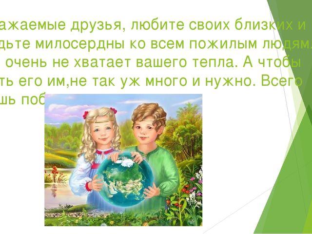 Уважаемые друзья, любите своих близких и будьте милосердны ко всем пожилым лю...
