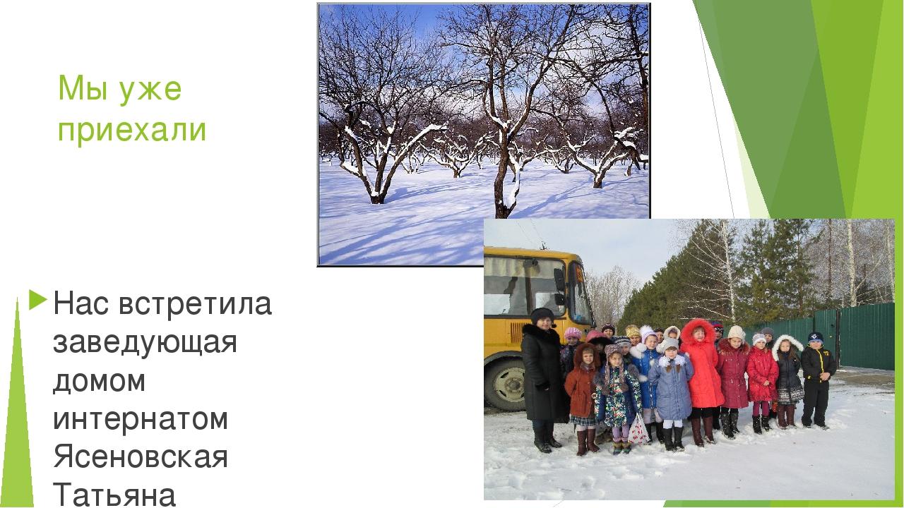 Мы уже приехали Нас встретила заведующая домом интернатом Ясеновская Татьяна...