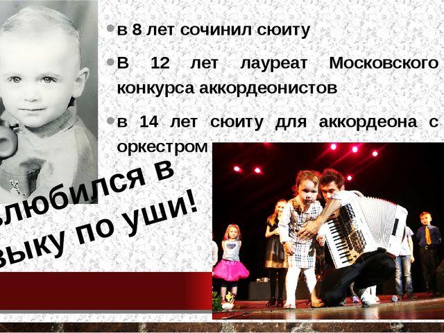 в 8 лет сочинил сюиту В 12 лет лауреат Московского конкурса аккордеонистов в...