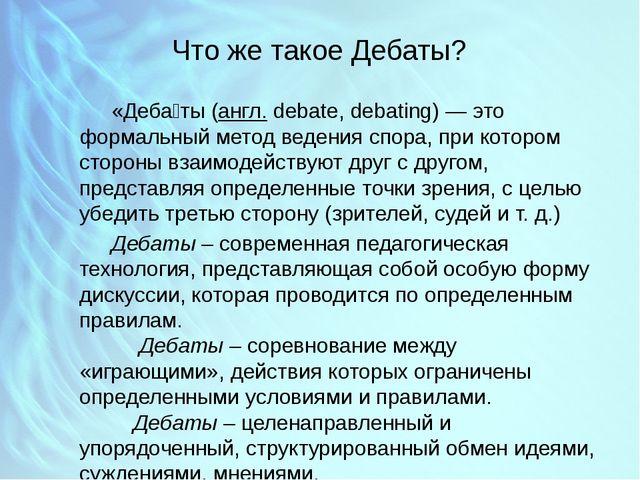 Что же такое Дебаты? «Деба́ты (англ.debate, debating)— это формальный мето...