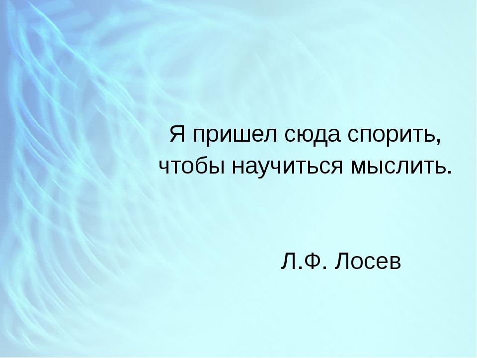 Я пришел сюда спорить, чтобы научиться мыслить.  Л.Ф. Лосев