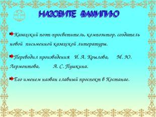 Казахский поэт-просветитель, композитор, создатель новой письменной казахской