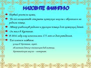 Первый учитель-казах. По его инициативе открыты казахские школы с обучением н
