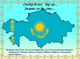 Сендер білесіңдер ме... Знаете ли вы, что… Казахстан так велик, что на его те