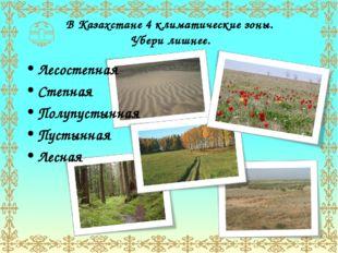 В Казахстане 4 климатические зоны. Убери лишнее. Лесостепная Степная Полупуст