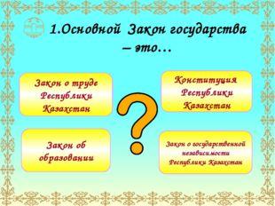 1.Основной Закон государства – это… Закон о труде Республики Казахстан Закон