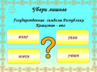 Убери лишнее Государственные символы Республики Казахстан - это ФЛАГ ЮРТА ГЕ