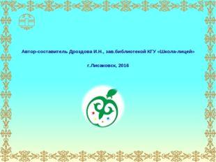 Автор-составитель Дроздова И.Н., зав.библиотекой КГУ «Школа-лицей» г.Лисаковс