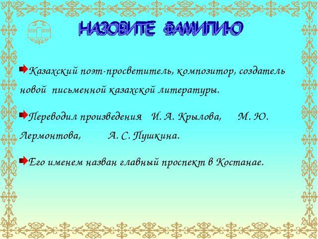 Казахский поэт-просветитель, композитор, создатель новой письменной казахской...