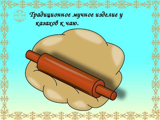 Традиционное мучное изделие у казахов к чаю.
