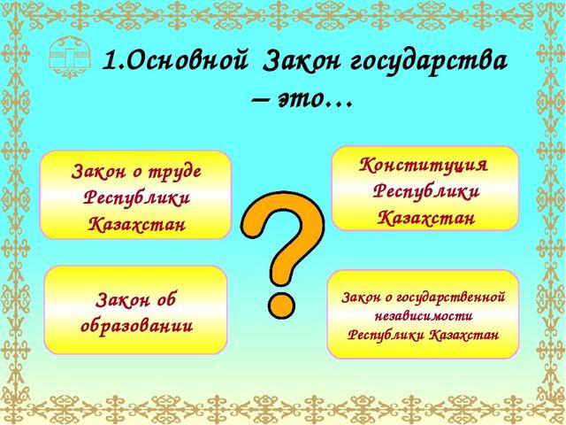 1.Основной Закон государства – это… Закон о труде Республики Казахстан Закон...
