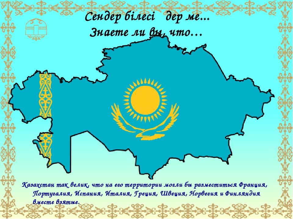 Сендер білесіңдер ме... Знаете ли вы, что… Казахстан так велик, что на его те...