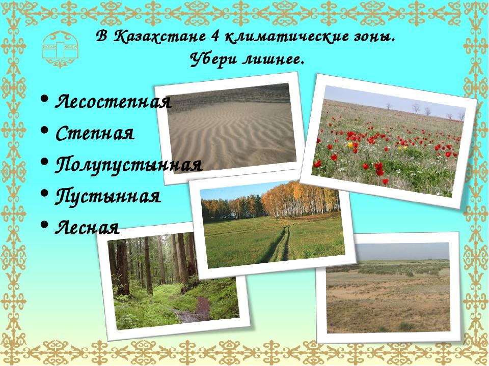 В Казахстане 4 климатические зоны. Убери лишнее. Лесостепная Степная Полупуст...