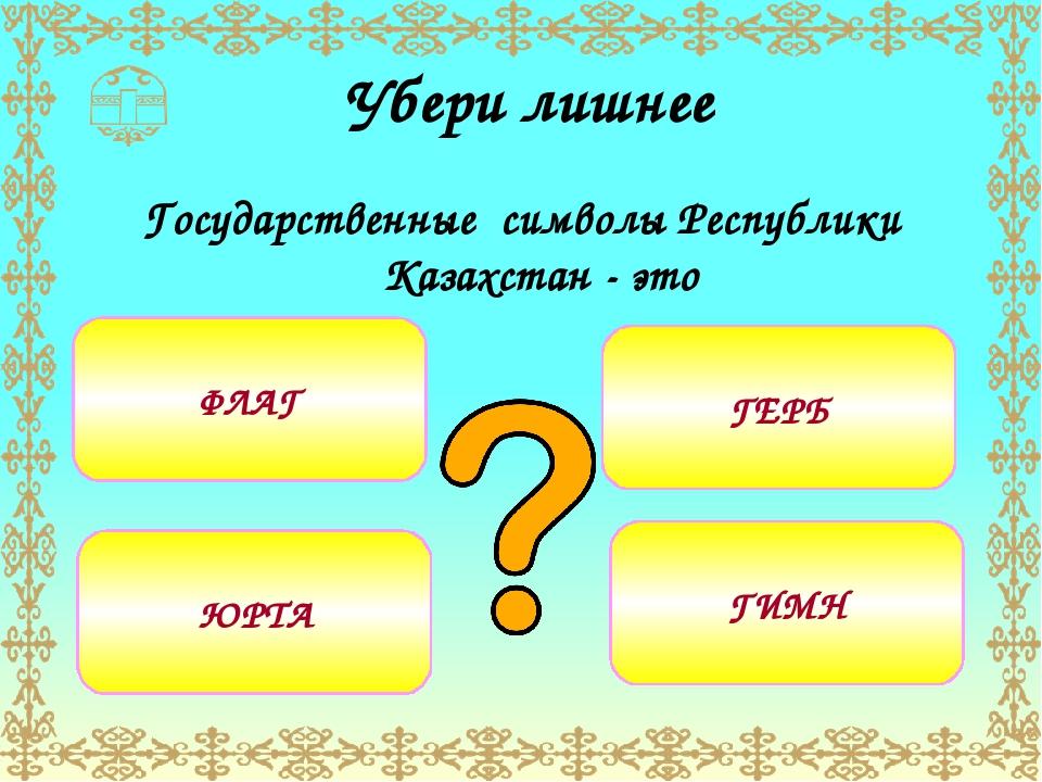 Убери лишнее Государственные символы Республики Казахстан - это ФЛАГ ЮРТА ГЕ...