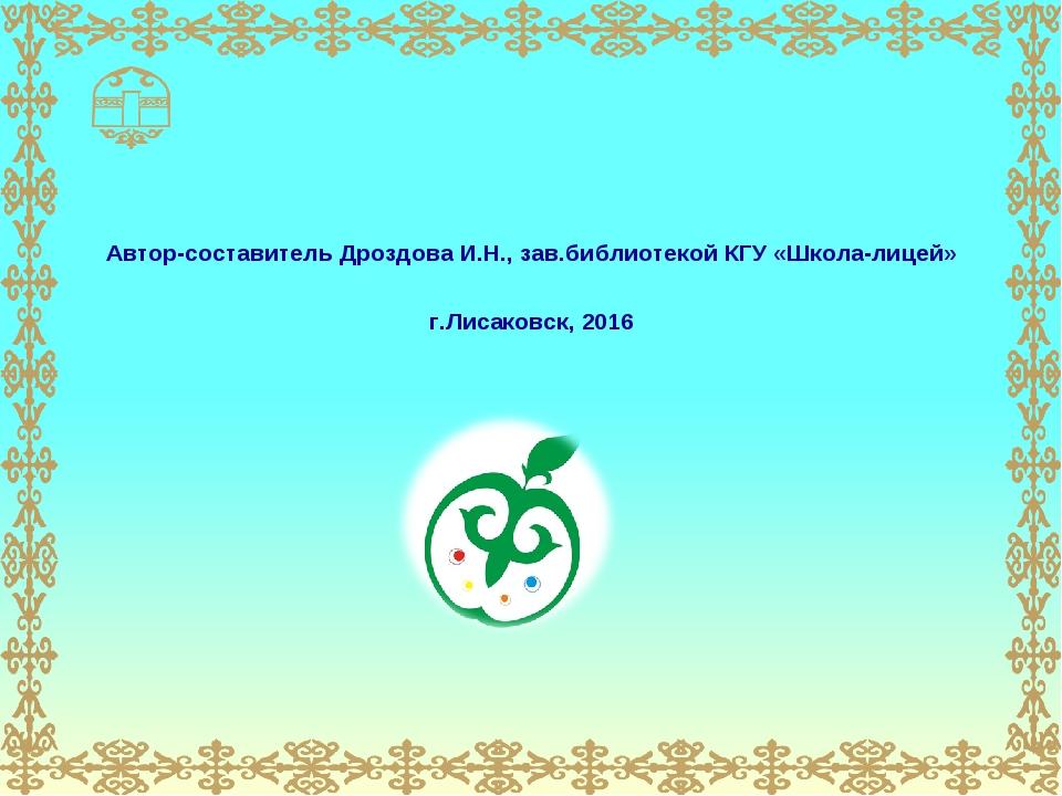 Автор-составитель Дроздова И.Н., зав.библиотекой КГУ «Школа-лицей» г.Лисаковс...