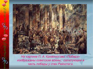 На картине П. А. Кривоногова «Победа» изображены советские воины, салютующие