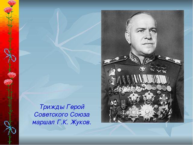 Трижды Герой Советского Союза маршал Г.К. Жуков.