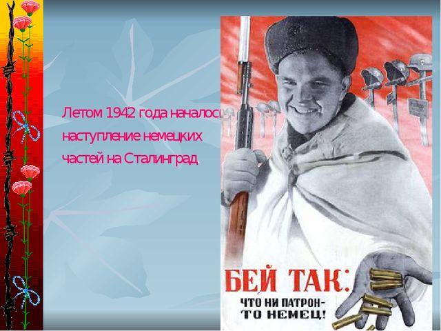 Летом 1942 года началось наступление немецких частей на Сталинград.