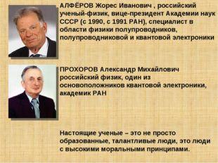 АЛФЁРОВ Жорес Иванович , российский ученый-физик, вице-президент Академии нау