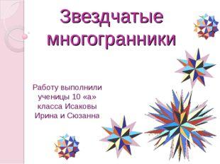 Звездчатые многогранники Работу выполнили ученицы 10 «а» класса Исаковы Ирина