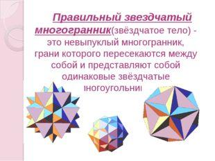 Правильный звездчатый многогранник(звёздчатое тело) - это невыпуклый многог