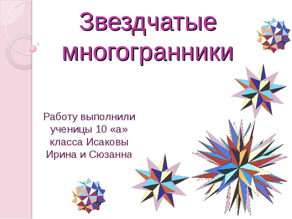 Звездчатые многогранники Работу выполнили ученицы 10 «а» класса Исаковы Ирина...