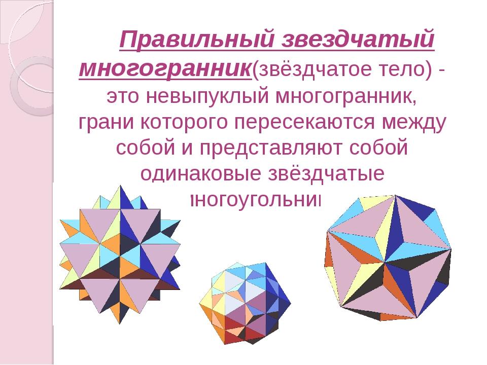Правильный звездчатый многогранник(звёздчатое тело) - это невыпуклый многог...