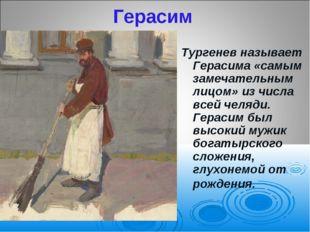 Герасим Тургенев называет Герасима «самым замечательным лицом» из числа всей