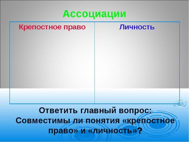 Ассоциации Ответить главный вопрос: Совместимы ли понятия «крепостное право»...