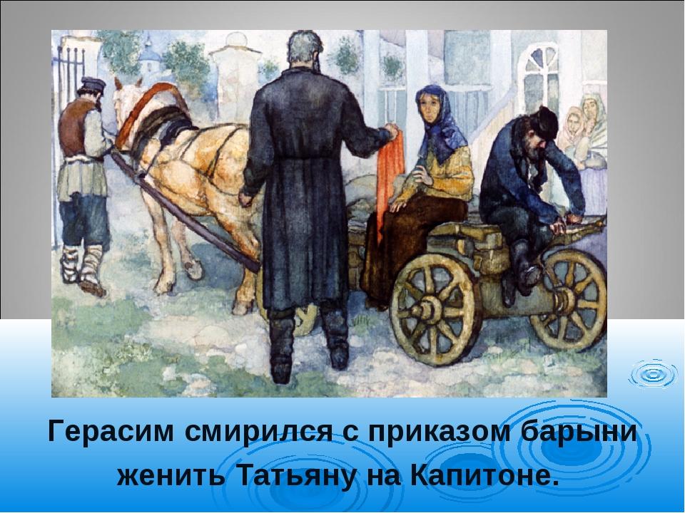 Герасим смирился с приказом барыни женить Татьяну на Капитоне.