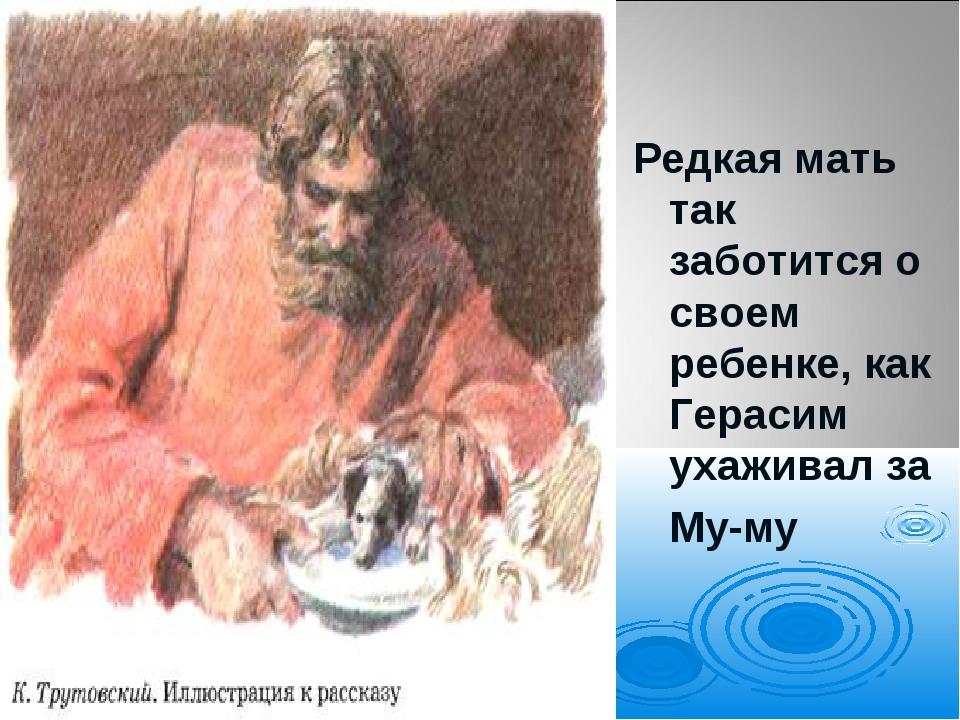 Редкая мать так заботится о своем ребенке, как Герасим ухаживал за Му-му