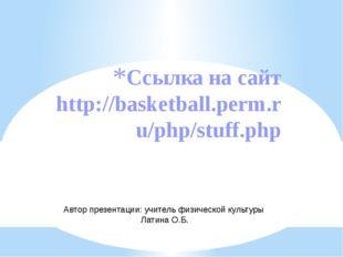 Ссылка на сайт http://basketball.perm.ru/php/stuff.php Автор презентации: учи