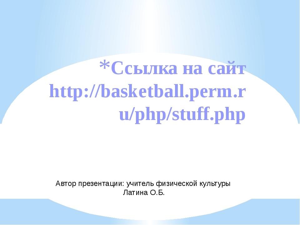 Ссылка на сайт http://basketball.perm.ru/php/stuff.php Автор презентации: учи...