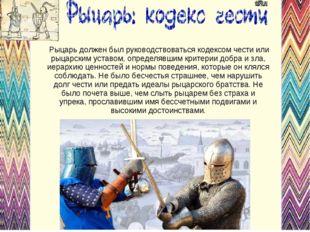 Рыцарь должен был руководствоваться кодексом чести или рыцарским уставом, оп