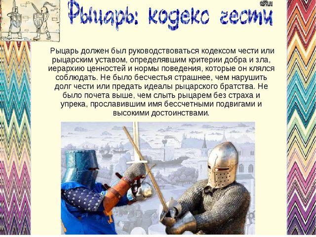 Рыцарь должен был руководствоваться кодексом чести или рыцарским уставом, оп...