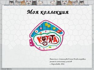 Моя коллекция Выполнил: Ситникова Елена Владимировна, учитель начальных класс
