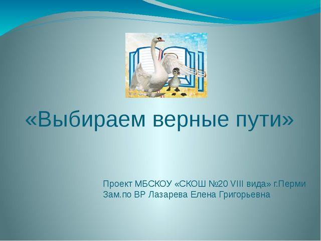 «Выбираем верные пути» Проект МБСКОУ «СКОШ №20 VIII вида» г.Перми Зам.по ВР Л...