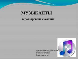 МУЗЫКАНТЫ -герои древних сказаний Презентацию подготовила Учитель музыки Киби