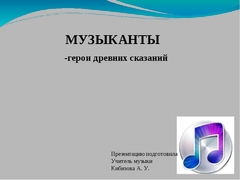 МУЗЫКАНТЫ -герои древних сказаний Презентацию подготовила Учитель музыки Киби...