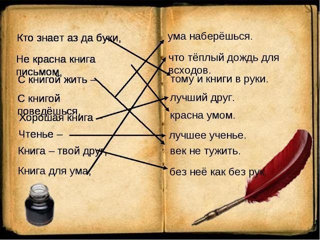 ума наберёшься. Кто знает аз да буки, Не красна книга письмом, С книгой жить...
