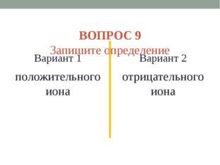 ВОПРОС 9 Запишите определение Вариант 1 положительного иона Вариант 2 отрица