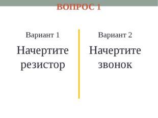 ВОПРОС 1 Вариант 1 Начертите резистор Вариант 2 Начертите звонок