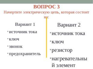 ВОПРОС 3 Начертите электрическую цепь, которая состоит из: Вариант 1 источник