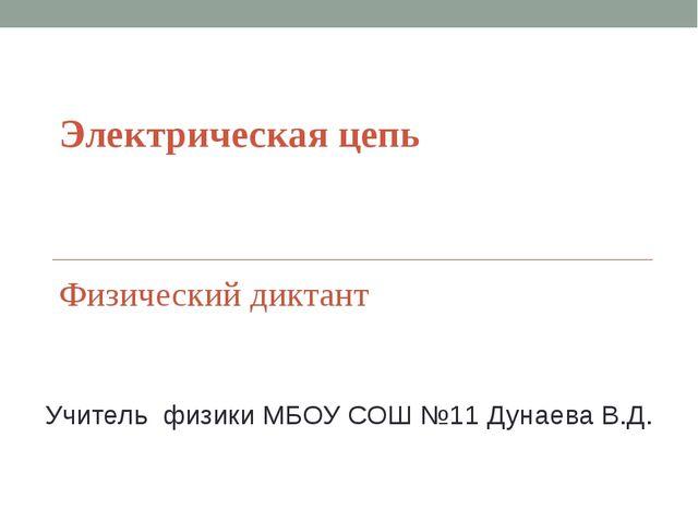 Электрическая цепь Физический диктант Учитель физики МБОУ СОШ №11 Дунаева В.Д.