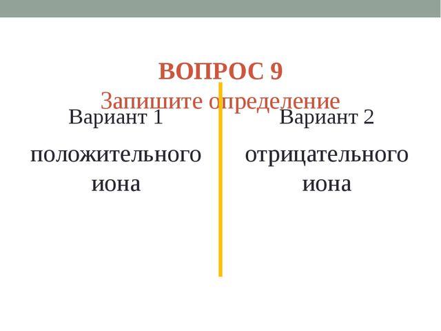 ВОПРОС 9 Запишите определение Вариант 1 положительного иона Вариант 2 отрица...