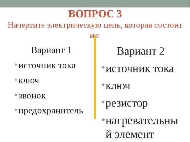 ВОПРОС 3 Начертите электрическую цепь, которая состоит из: Вариант 1 источник...
