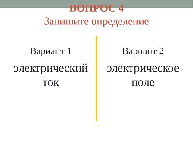 ВОПРОС 4 Запишите определение Вариант 1 электрический ток Вариант 2 электриче...