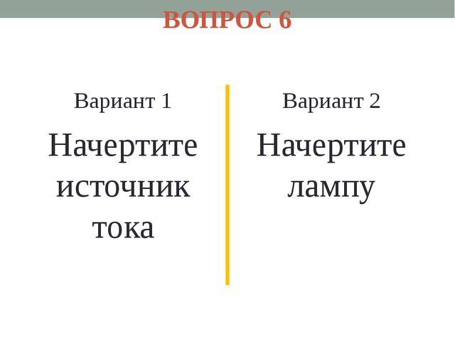 ВОПРОС 6 Вариант 1 Начертите источник тока Вариант 2 Начертите лампу