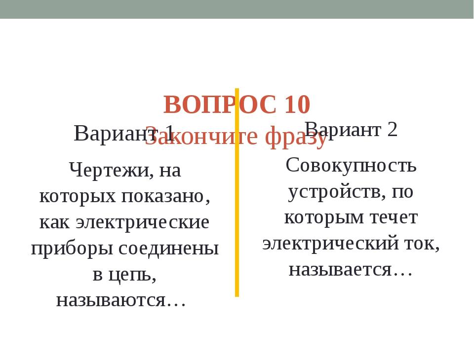 ВОПРОС 10 Закончите фразу Вариант 1 Чертежи, на которых показано, как электр...